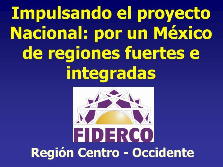 Impulsando el proyecto Nacional: por un México de regiones fuertes e integradas