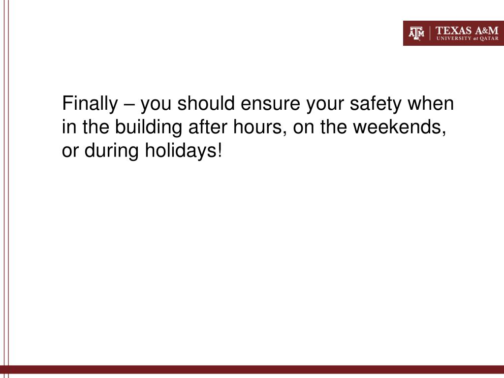 Finally – you should ensure your safety when in the building after hours, on the weekends, or during holidays!