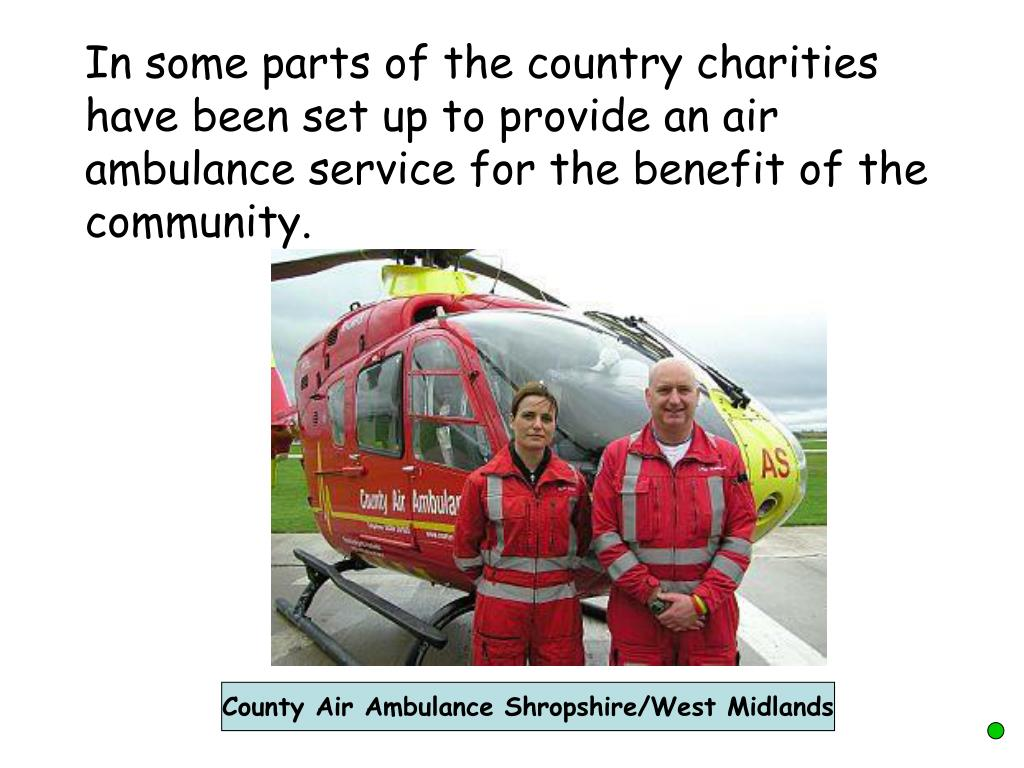 In some parts of the country charities have been set up to provide an air ambulance service for the benefit of the community.