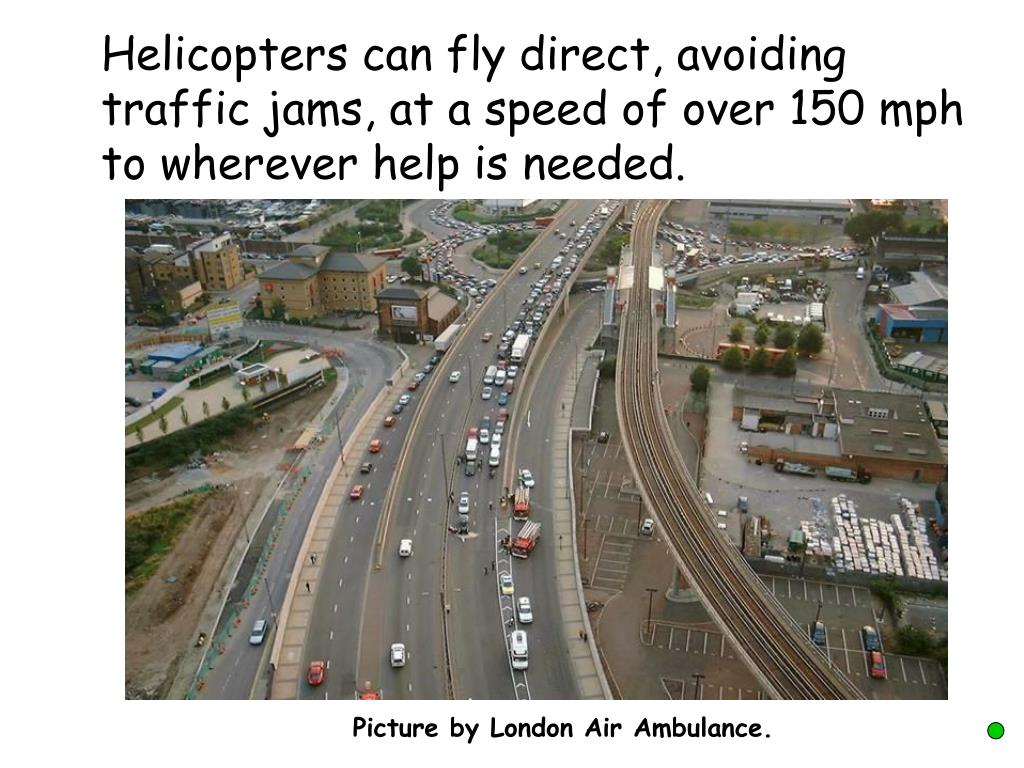Helicopters can fly direct, avoiding traffic jams, at a speed of over 150 mph to wherever help is needed.