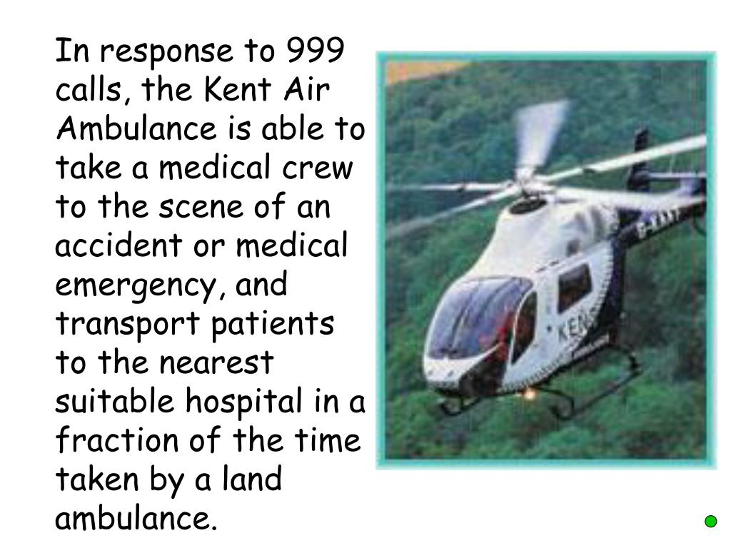In response to 999 calls, the Kent Air Ambulance is able to take a medical crew to the scene of an accident or medical emergency, and transport patients to the nearest suitable hospital in a fraction of the time taken by a land ambulance.