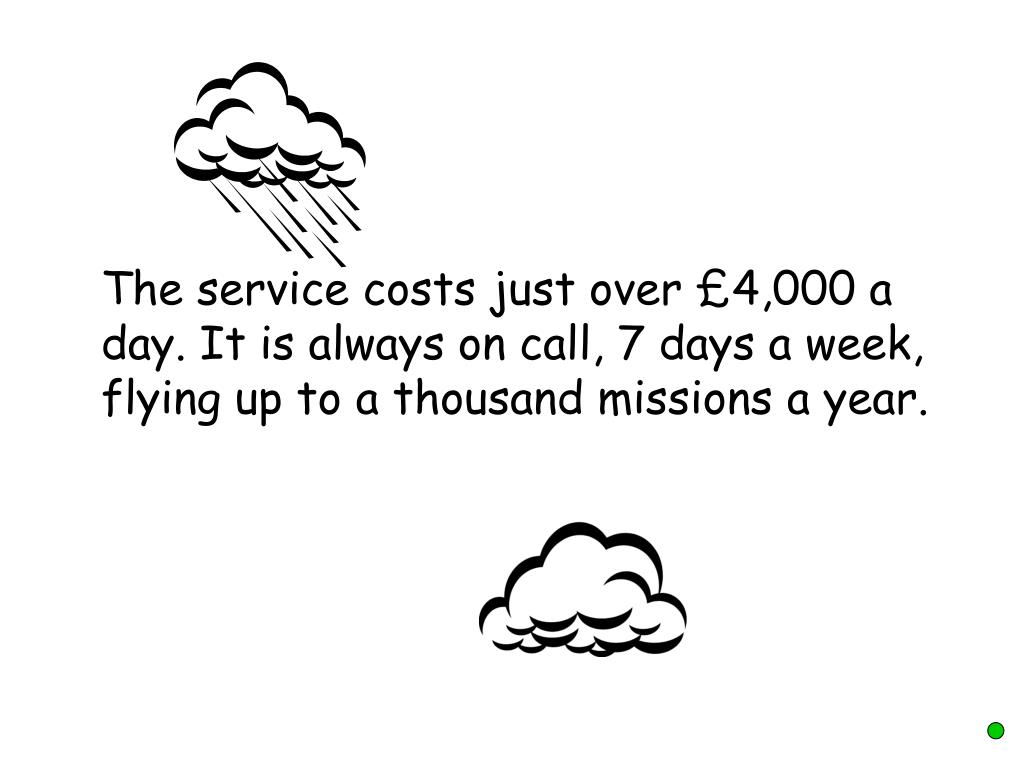 The service costs just over £4,000 a day. It is always on call, 7 days a week, flying up to a thousand missions a year.