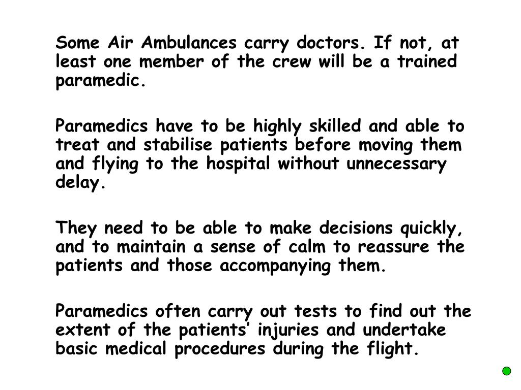 Some Air Ambulances carry doctors. If not, at least one member of the crew will be a trained paramedic.