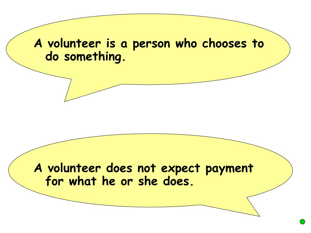 A volunteer is a person who chooses to do something.