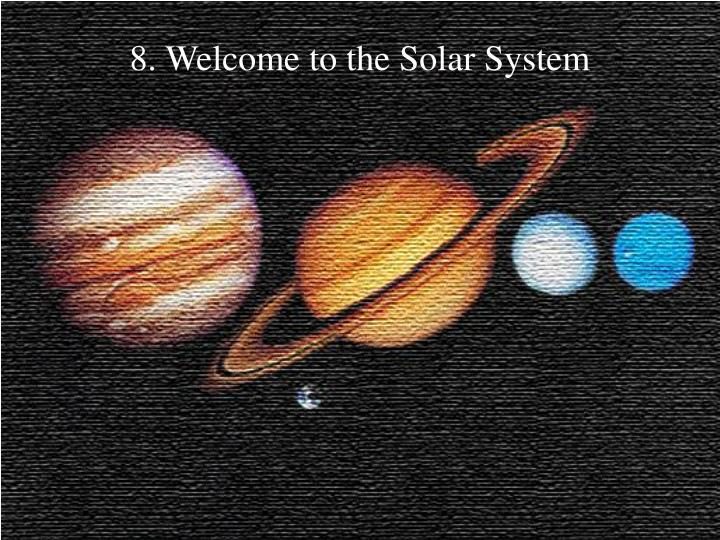 8 welcome to the solar system
