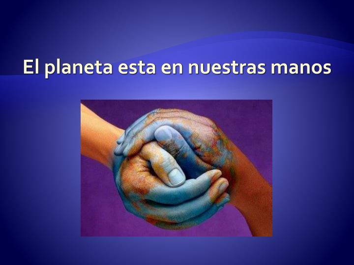 El planeta esta en nuestras manos