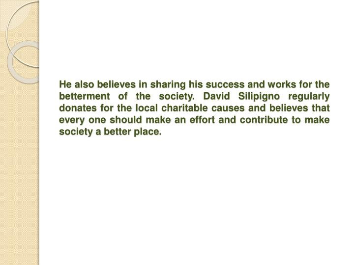 He also believes in sharing his success and works for the betterment of the society. David