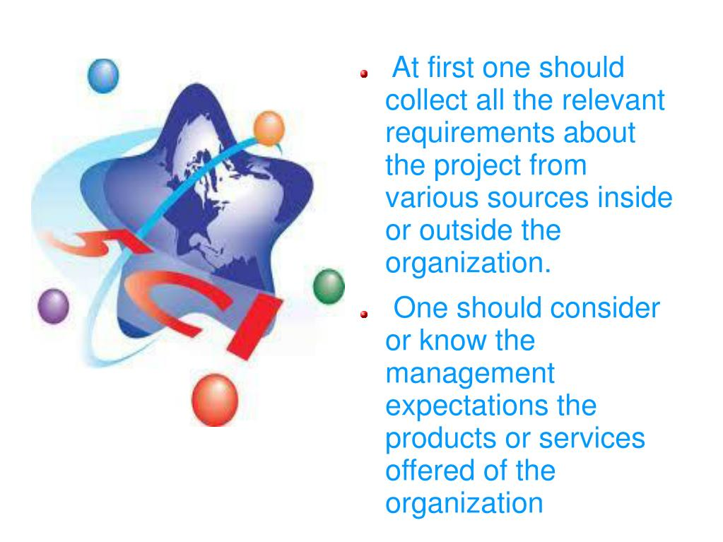 At first one should collect all the relevant requirements about the project from various sources inside or outside the organization.