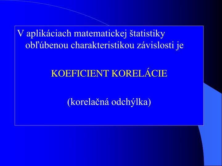 V aplikáciach matematickej štatistiky obľúbenou charakteristikou závislosti je