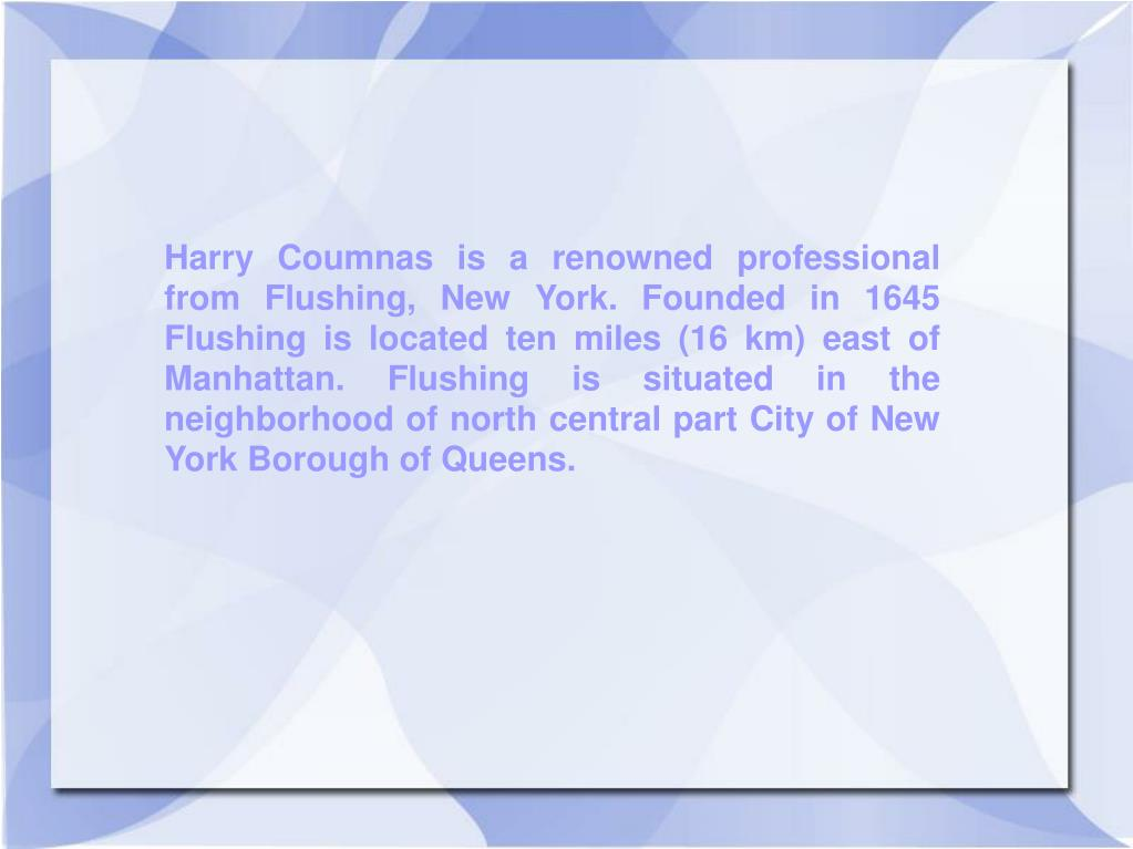 Harry Coumnas is a renowned professional from Flushing, New York. Founded in 1645 Flushing is located ten miles (16 km) east of Manhattan. Flushing is situated in the neighborhood of north central part City of New York Borough of Queens.