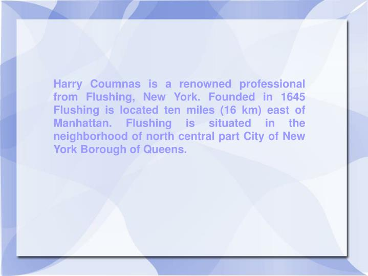 Harry Coumnas is a renowned professional from Flushing, New York. Founded in 1645 Flushing is locate...