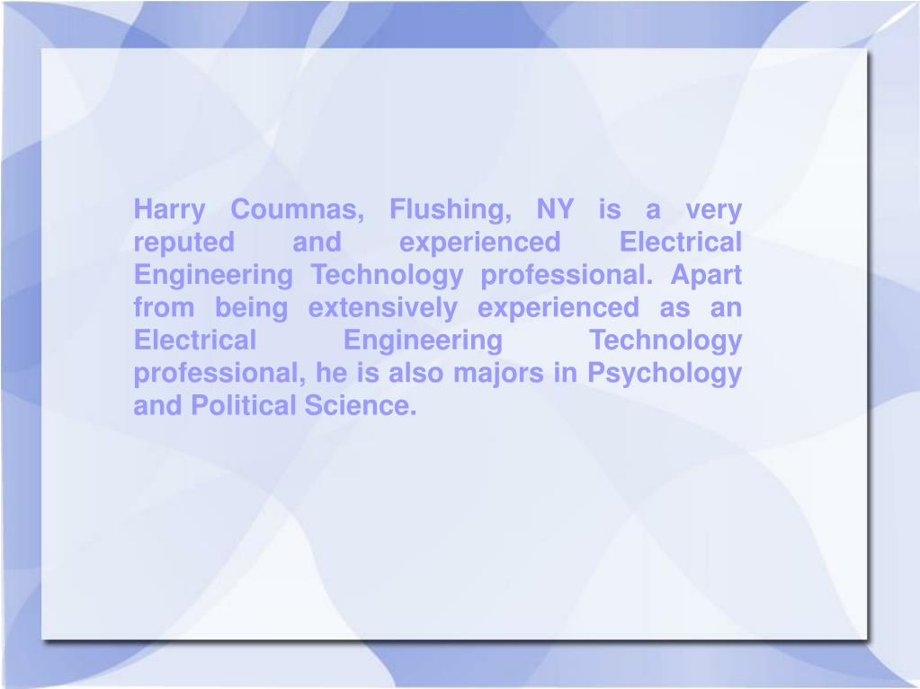 Harry Coumnas, Flushing, NY is a very reputed and experienced Electrical Engineering Technology professional. Apart from being extensively experienced as an Electrical Engineering Technology professional, he is also majors in Psychology and Political Science.