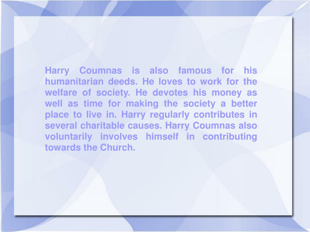 Harry Coumnas is also famous for his humanitarian deeds. He loves to work for the welfare of society. He devotes his money as well as time for making the society a better place to live in. Harry regularly contributes in several charitable causes. Harry Coumnas also voluntarily involves himself in contributing towards the Church.