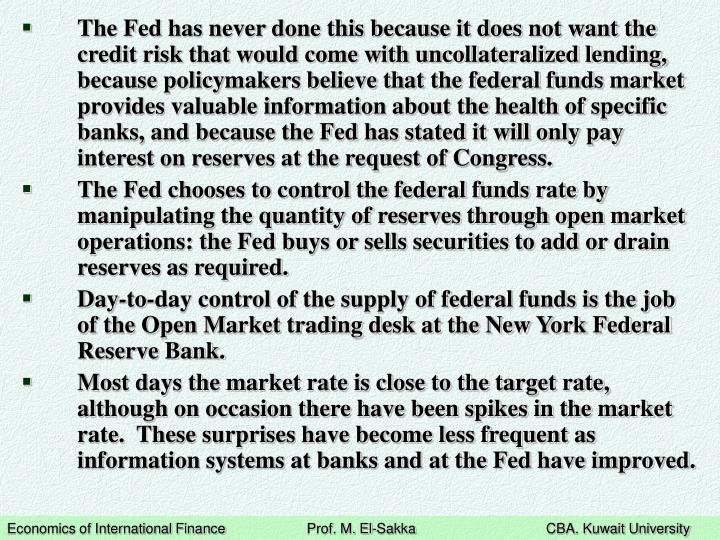 The Fed has never done this because it does not want the credit risk that would come with uncollateralized lending, because policymakers believe that the federal funds market provides valuable information about the health of specific banks, and because the Fed has stated it will only pay interest on reserves at the request of Congress.