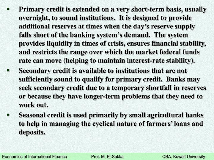 Primary credit is extended on a very short-term basis, usually overnight, to sound institutions.  It is designed to provide additional reserves at times when the day's reserve supply falls short of the banking system's demand.  The system provides liquidity in times of crisis, ensures financial stability, and restricts the range over which the market federal funds rate can move (helping to maintain interest-rate stability).
