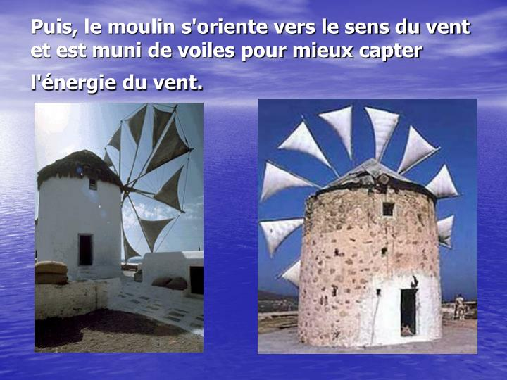 Puis, le moulin s'oriente vers le sens du vent et est muni de voiles pour mieux capter l'énergie du vent.