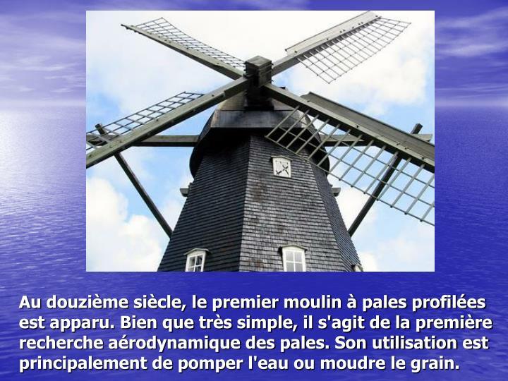 Au douzième siècle, le premier moulin à pales profilées est apparu. Bien que très simple, il s'agit de la première recherche aérodynamique des pales. Son utilisation est principalement de pomper l'eau ou moudre le grain.