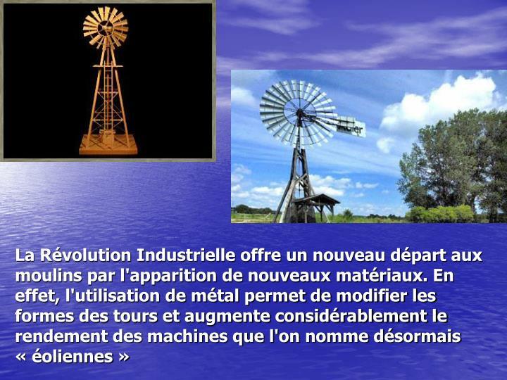 La Révolution Industrielle offre un nouveau départ aux moulins par l'apparition de nouveaux matériaux. En effet, l'utilisation de métal permet de modifier les formes des tours et augmente considérablement le rendement des machines que l'on nomme désormais