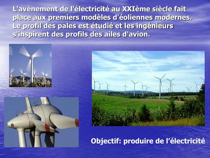 L'avènement de l'électricité au XXIème siècle fait place aux premiers modèles d'éoliennes modernes. Le profil des pales est étudié et les ingénieurs s'inspirent des profils des ailes d'avion.