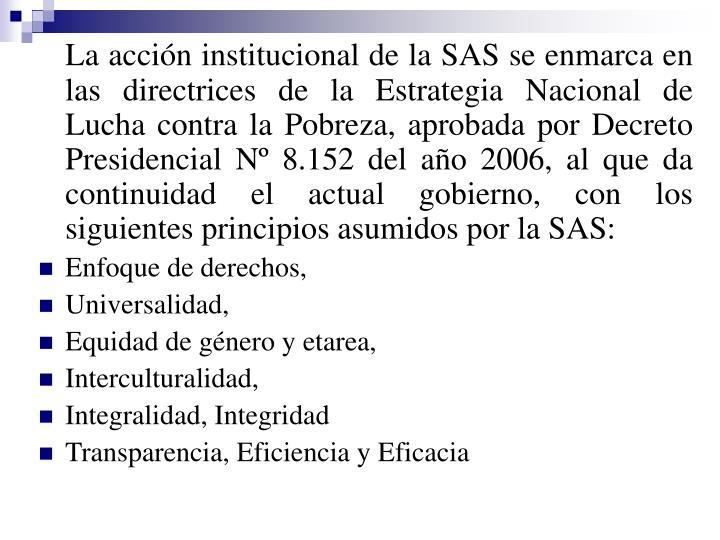 La acción institucional de la SAS se enmarca en las directrices de la Estrategia Nacional de Lucha contra la Pobreza, aprobada por Decreto Presidencial Nº 8.152 del año 2006, al que da continuidad el actual gobierno, con los siguientes