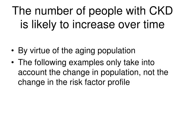 The number of people with CKD is likely to increase over time