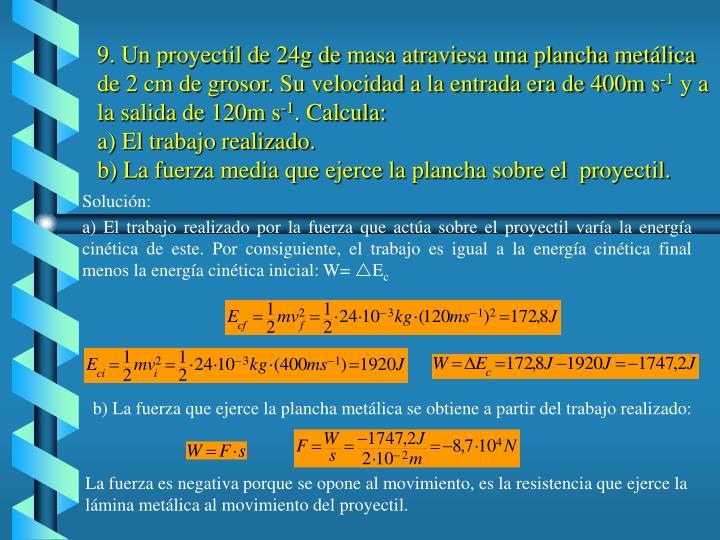 9. Un proyectil de 24g de masa atraviesa una plancha metálica de 2 cm de grosor. Su velocidad a la entrada era de 400m s