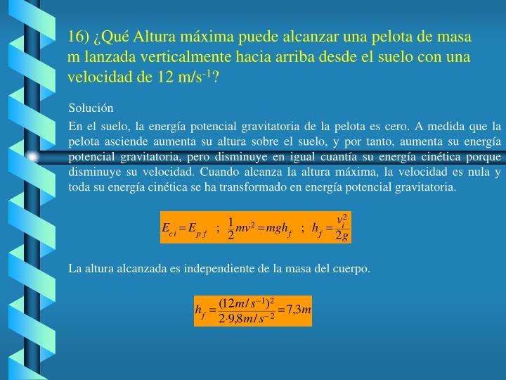 16) ¿Qué Altura máxima puede alcanzar una pelota de masa m lanzada verticalmente hacia arriba desde el suelo con una velocidad de 12 m/s