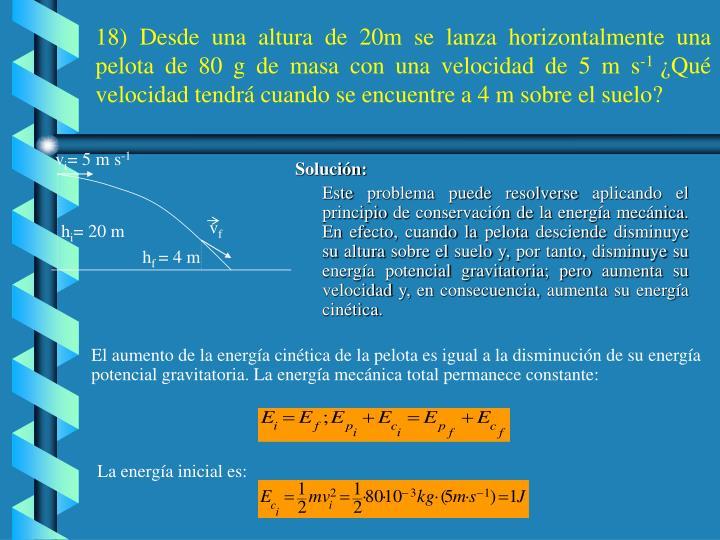 18) Desde una altura de 20m se lanza horizontalmente una pelota de 80 g de masa con una velocidad de 5 m s