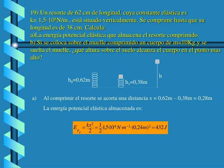 19) Un resorte de 62 cm de longitud, cuya constante elástica es
