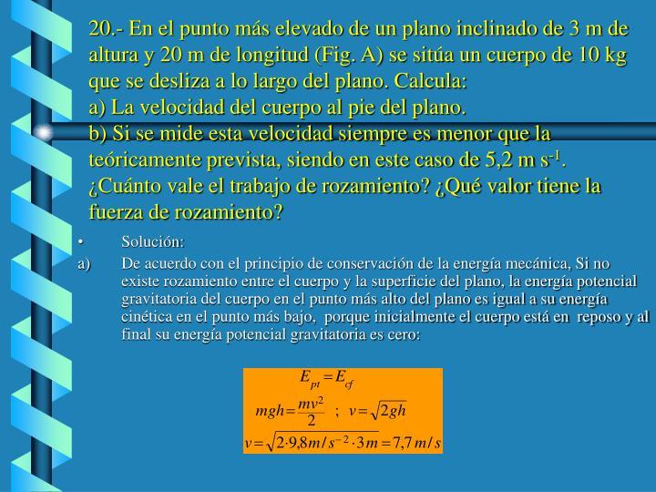 20.- En el punto más elevado de un plano inclinado de 3 m de altura y 20 m de longitud (Fig. A) se sitúa un cuerpo de 10 kg que se desliza a lo largo del plano. Calcula: