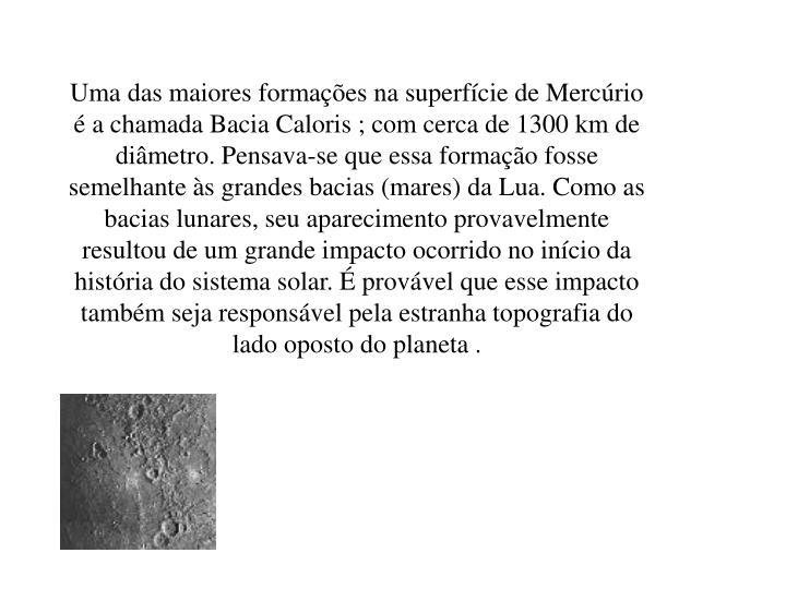 Uma das maiores formações na superfície de Mercúrio é a chamada Bacia Caloris ; com cerca de 1300 km de diâmetro. Pensava-se que essa formação fosse semelhante às grandes bacias (mares) da Lua. Como as bacias lunares, seu aparecimento provavelmente resultou de um grande impacto ocorrido no início da história do sistema solar. É provável que esse impacto também seja responsável pela estranha topografia do lado oposto do planeta .