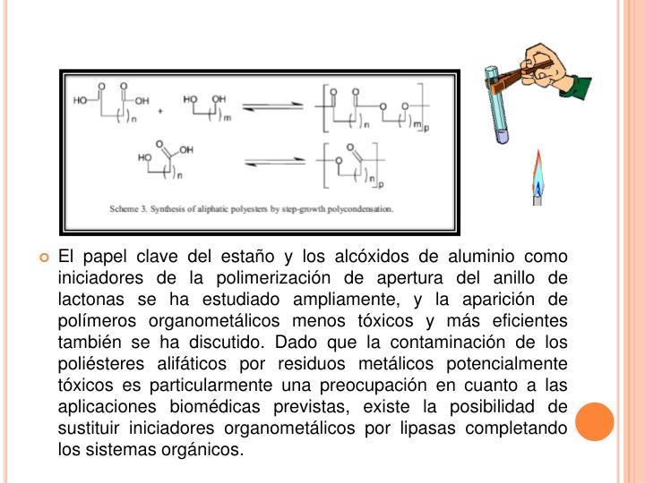 El papel clave del estaño y los alcóxidos de aluminio como iniciadores de la polimerización de apertura del anillo de lactonas se ha estudiado ampliamente, y la aparición de polímeros organometálicos menos tóxicos y más eficientes también se ha discutido.Dado que la contaminación de los poliésteres alifáticos por residuos metálicos potencialmente tóxicos es particularmente una preocupación en cuanto a las aplicaciones biomédicas previstas, existe la posibilidad de sustituir iniciadores organometálicos por lipasas completando los sistemas orgánicos.
