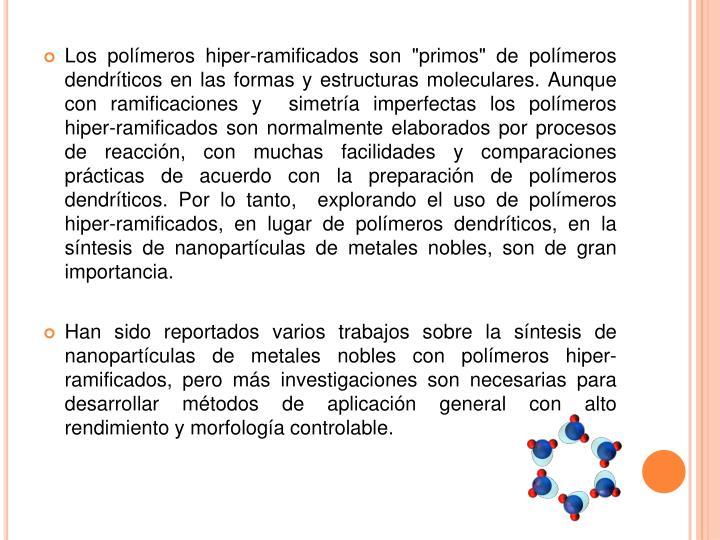 """Los polímeros hiper-ramificados son """"primos"""" de polímeros dendríticos en las formas y estructuras moleculares.Aunque con ramificaciones y  simetría imperfectas los polímeros hiper-ramificados son normalmente elaborados por procesos de reacción, con muchas facilidades y comparaciones prácticas de acuerdo con la preparación de polímeros dendríticos.Por lo tanto,  explorando el uso de polímeros hiper-ramificados, en lugar de polímeros dendríticos, en la síntesis de nanopartículas de metales nobles, son de gran importancia."""