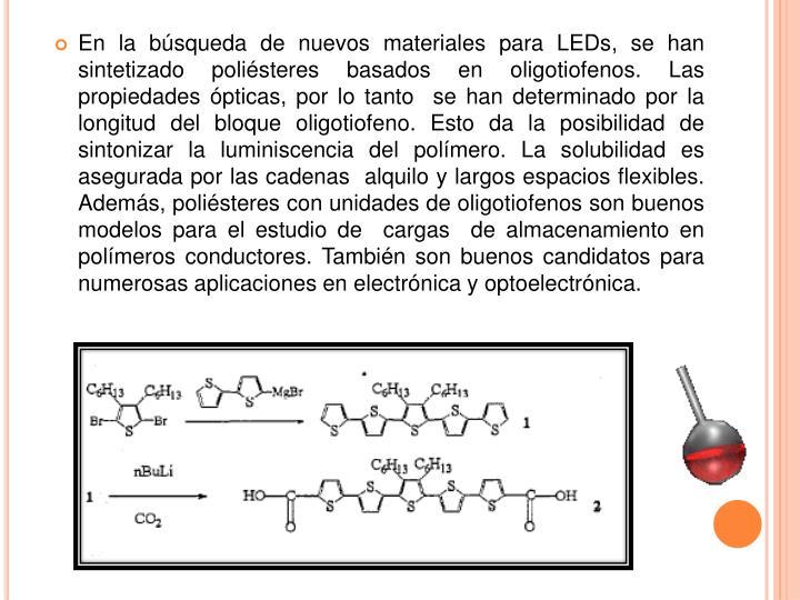 En la búsqueda de nuevos materiales para LEDs, se han sintetizado poliésteres basados en oligotiofenos.Las propiedades ópticas, por lo tanto  se han determinado por la longitud del bloque oligotiofeno.Esto da la posibilidad de sintonizar la luminiscencia del polímero.La solubilidad es asegurada por las cadenas  alquilo y largos espacios flexibles. Además, poliésteres con unidades de oligotiofenos son buenos modelos para el estudio de  cargas  de almacenamiento en polímeros conductores.También son buenos candidatos para numerosas aplicaciones en electrónica y optoelectrónica.