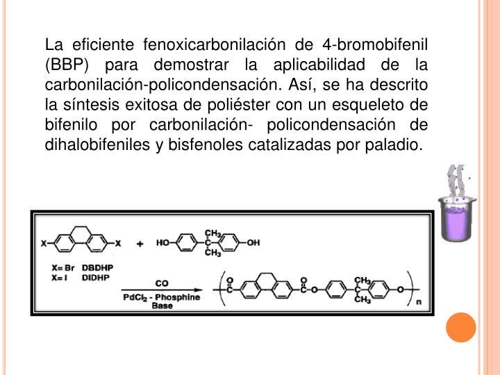 La eficiente fenoxicarbonilación de 4-bromobifenil (BBP) para demostrar la aplicabilidad de la carbonilación-policondensación. Así, se ha descrito la síntesis exitosa de poliéster con un esqueleto de bifenilo por carbonilación- policondensación de dihalobifeniles y bisfenoles catalizadas por paladio.