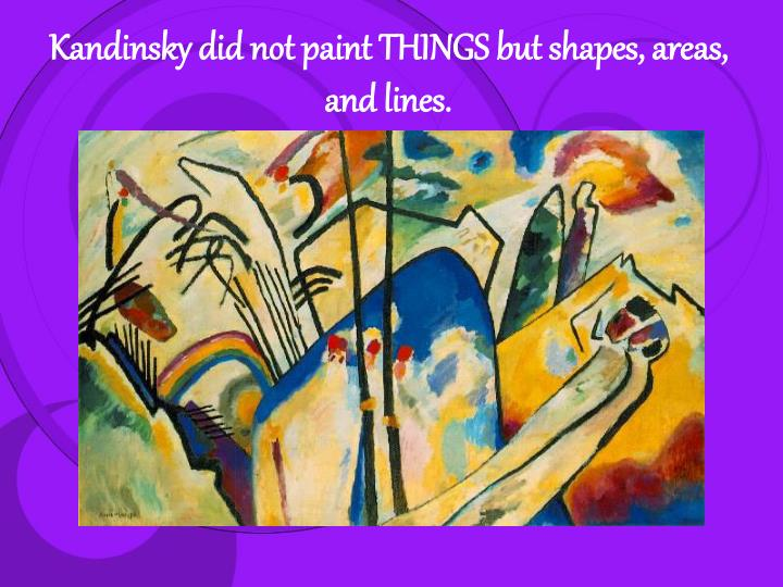 Kandinsky did not paint THINGS but shapes, areas, and lines.
