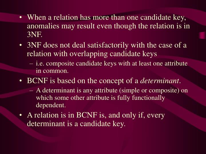 When a relation has more than one candidate key, anomalies may result even though the relation is in 3NF.