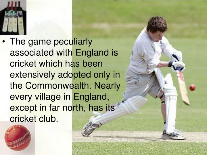The game peculiarly associated with England is cricket which has been extensively adopted only in the Commonwealth. Nearly every village in England, except in far north, has its cricket club.