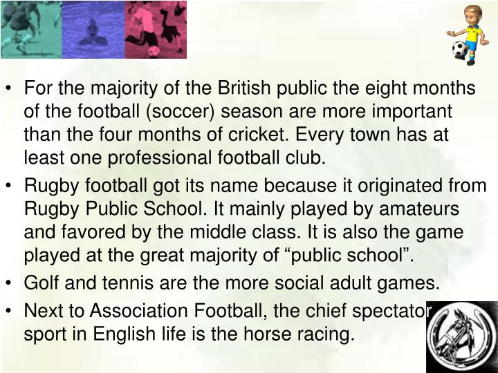 For the majority of the British public the eight months of the football (soccer) season are more important than the four months of cricket. Every town has at least one professional football club.