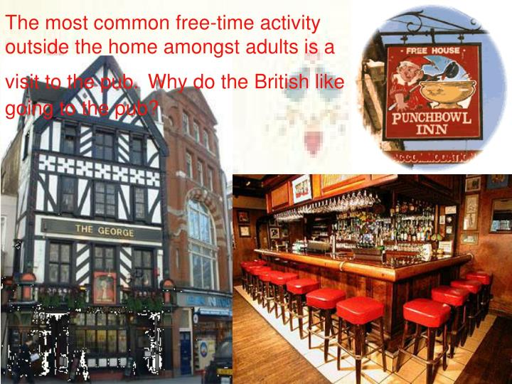 The most common free-time activity outside the home amongst adults is a visit to the pub.