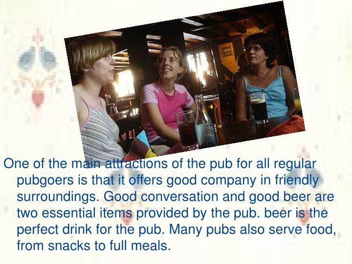One of the main attractions of the pub for all regular pubgoers is that it offers good company in friendly surroundings. Good conversation and good beer are two essential items provided by the pub. beer is the perfect drink for the pub. Many pubs also serve food, from snacks to full meals.