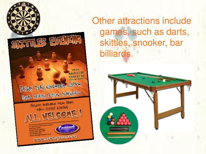Other attractions include games, such as darts, skittles, snooker, bar billiards.