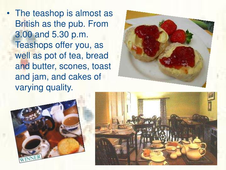 The teashop is almost as British as the pub. From 3.00 and 5.30 p.m. Teashops offer you, as well as pot of tea, bread and butter, scones, toast and jam, and cakes of varying quality.