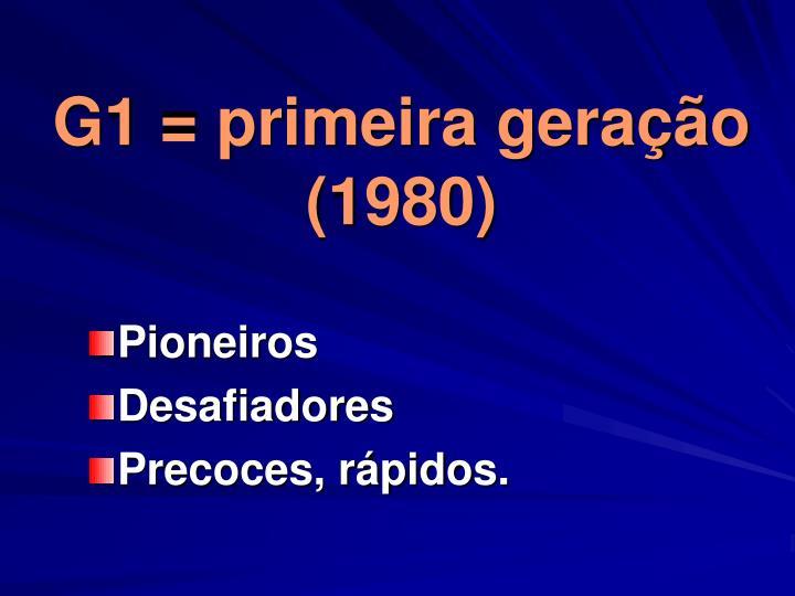 G1 = primeira geração (1980)