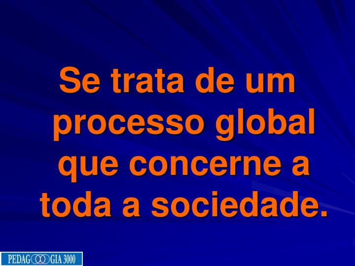 Se trata de um processo global que concerne a toda a sociedade.