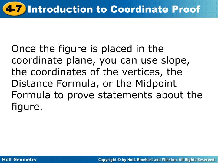 Once the figure is placed in the coordinate plane, you can use slope, the coordinates of the vertices, the Distance Formula, or the Midpoint Formula to prove statements about the figure.