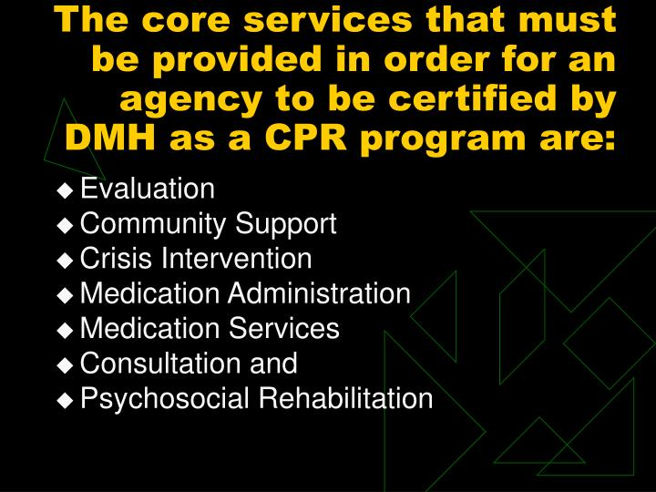 The core services that must be provided in order for an agency to be certified by DMH as a CPR program are: