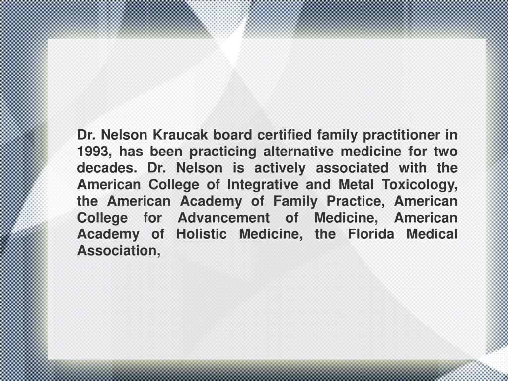 Dr. Nelson Kraucak board certified family practitioner in 1993, has been practicing alternative medicine for two decades. Dr. Nelson is actively associated with the American College of Integrative and Metal Toxicology, the American Academy of Family Practice, American College for Advancement of Medicine, American Academy of Holistic Medicine, the Florida Medical Association,