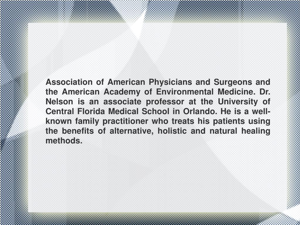 Association of American Physicians and Surgeons and the American Academy of Environmental Medicine. Dr. Nelson is an associate professor at the University of Central Florida Medical School in Orlando. He is a well-known family practitioner who treats his patients using the benefits of alternative, holistic and natural healing methods.