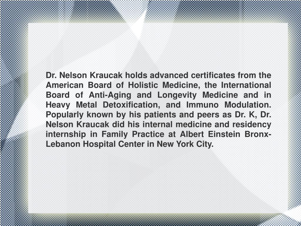 Dr. Nelson Kraucak holds advanced certificates from the American Board of Holistic Medicine, the International Board of Anti-Aging and Longevity Medicine and in Heavy Metal Detoxification, and Immuno Modulation. Popularly known by his patients and peers as Dr. K, Dr. Nelson Kraucak did his internal medicine and residency internship in Family Practice at Albert Einstein Bronx-Lebanon Hospital Center in New York City.